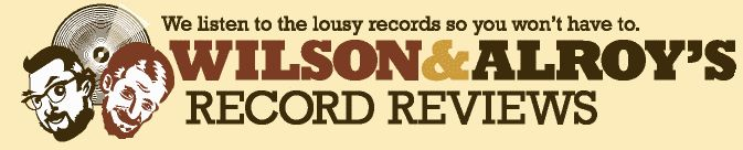Wilson and Alroy's Record Reviews We listen to the lousy records so you won't have to.