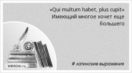 «Qui multum habet, plus cupit» Имеющий многое хочет еще большего • Крылатые латинские выражения • WORDiki.ru