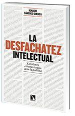 La Desfachatez intelectual: escritores e intelectuales ante la política / Ignacio Sánchez-Cuenca, Catarata, 2016