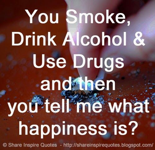 You Smoke, Drink Alcohol & Use Drugs and then you tell me what happiness is?  #Happiness #Happinesslessons #Happinessadvice #Happinessquotes #quotesonHappiness #Happinessquotesandsayings #smoke #drink #drugs #shareinspirequotes #share #inspire #quotes #whatsapp