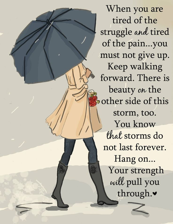 You have the strength to keep walking forward...You must not give up!