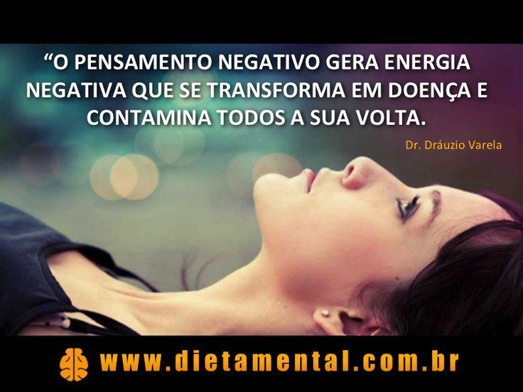 O pensamento negativo gera energia negativa que se transforma em doença e contamina todos à sua volta. Dr. Dráuzio Varela >> www.dietamental.com.br