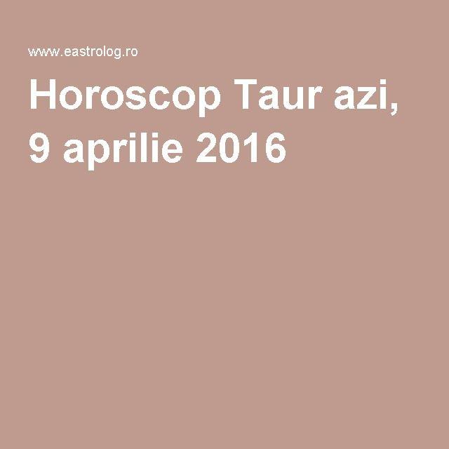Horoscop Taur azi, 9 aprilie 2016