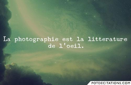 La photographie est la litterature de l'oeil.