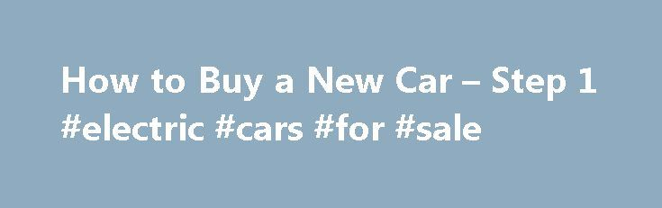 How to Buy a New Car – Step 1 #electric #cars #for #sale http://nef2.com/how-to-buy-a-new-car-step-1-electric-cars-for-sale/  #car buy # HOW TO BUY A CAR To Get the Best Possible Price On a New Car How to Buy a New Car It is critical to understand that you should never negotiate for a new car in person. Once you set foot in the dealership, you will be subjected to the Showroom car...