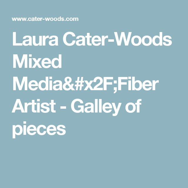 Laura Cater-Woods Mixed Media/Fiber Artist - Galley of pieces