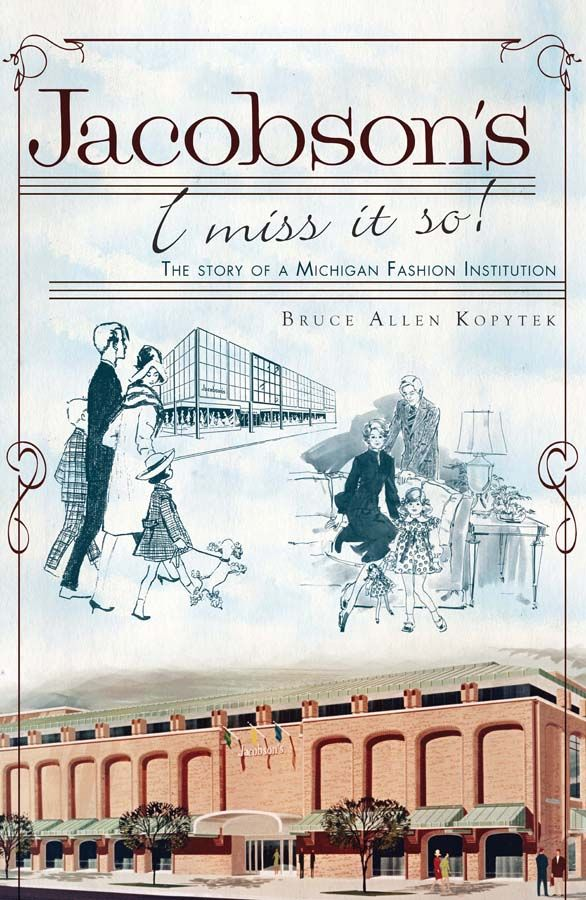 Jacobson's: I Miss It So! (The Story of a Michigan Fashion Institution), by Bruce Allen Kopytek