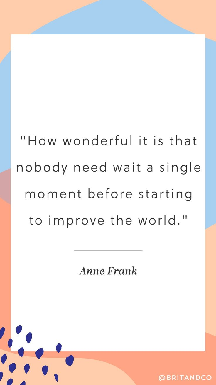"""Love this Anne Frank quote: """"How wonderful it is that nobody need wait a single moment before starting to improve the world."""""""