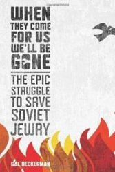 When They Come For Us We'll Be Gone: The Epic Struggle to Save Soviet Jewry