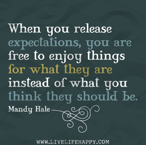 When you release expectations, you are free to enjoy things for what they are instead of what you think they should be. -Mandy Hale