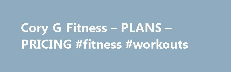 Cory G Fitness – PLANS – PRICING #fitness #workouts http://fitness.remmont.com/cory-g-fitness-plans-pricing-fitness-workouts/  All memberships at CORYGFITNESS.COM include exclusive access to my world and my fitness plans. Start your day with my unique brand of motivation. Follow me as I power through my daily workout regimen. Logon 24/7, sweat through video trainers, and take part in my Daily Workout Challenge, live a SquatLife, cruise my video library and […]