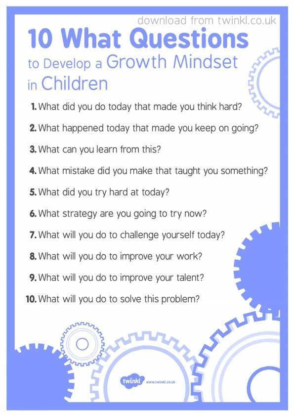 10 WHAT Questions to Develop Growth Mindset in Children. A few questions to ask your child, encouraging a shift in thinking towards Growth Mindset. 10 questions to help children develop a growth mindset. Free download from http://twinkl.co.uk