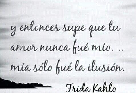 Y entonces supe que tu amor nunca fue mío. ..mía sólo fue la ilusión. Friducha de mis amores- Frida Kahlo.