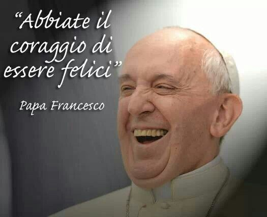 Coraggio - Felicità - Papa Francesco
