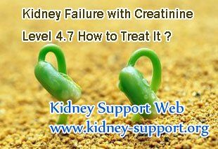 Kidney failure with creatinine level 4.7 how to treat it ? You know, creatinine level 4.7 is higher than the normal range, which is belongs to stage 3 kidney disease, and near to stage 4. So for patients with so high creatinine level they should take proper treatment timely.