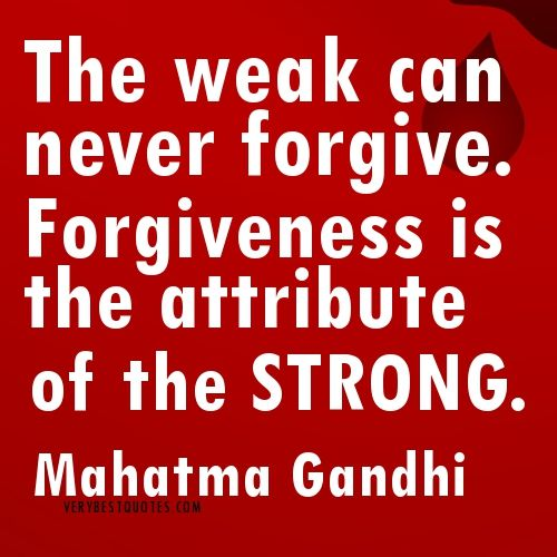 The weak can never forgive. Forgiveness is the attribute of the strong. ~ Mahatma Gandhi quotes about forgiveness. I am Strong in my decision to forgive.
