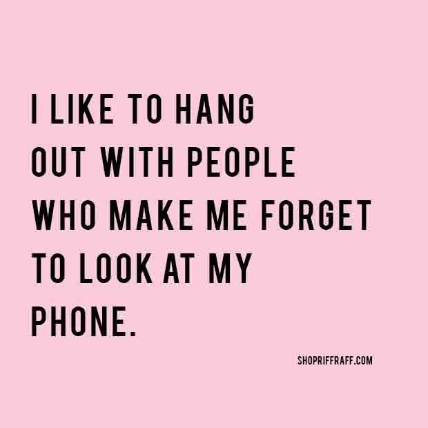 I like to hang out with people who make me forget to look at my phhone (scheduled via http://www.tailwindapp.com?utm_source=pinterest&utm_medium=twpin&utm_content=post49762842&utm_campaign=scheduler_attribution)