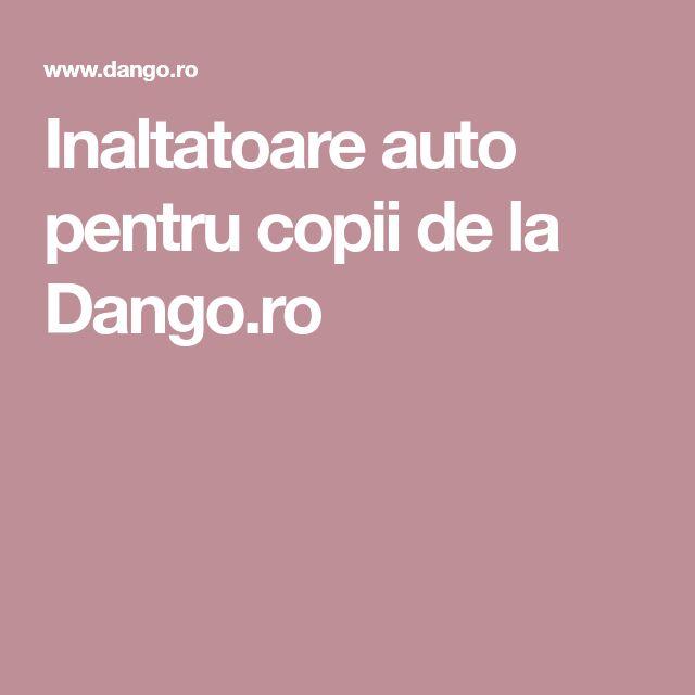 Inaltatoare auto pentru copii de la Dango.ro