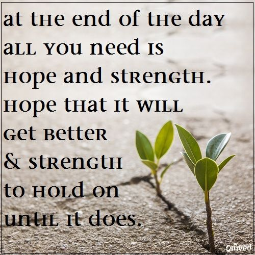 """At the end of the day all you need is hope and strength"