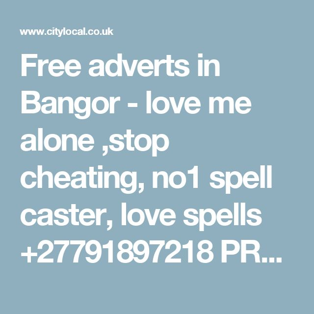 Free adverts in Bangor - love me alone ,stop cheating, no1 spell caster, love spells +27791897218 PROFESSOR SIPHO