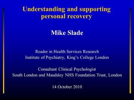 Understanding and supporting personal recovery Mike Slade Reader in Health Services Research Institute of Psychiatry, King's College London Consultant.