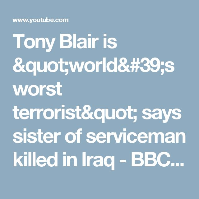 "Tony Blair is ""world's worst terrorist"" says sister of serviceman killed in Iraq - BBC News - YouTube"