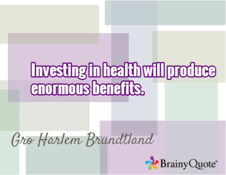 Investing in health will produce enormous benefits. / Gro Harlem Brundtland