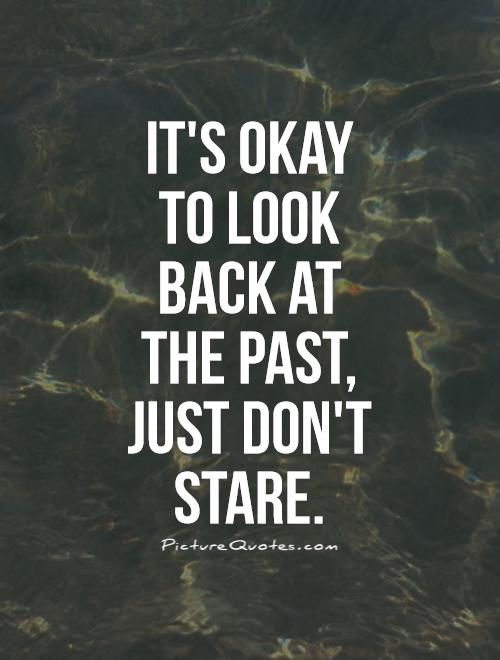 It's okay to look back at the past, just don't stare. Moving forward quotes on PictureQuotes.com.