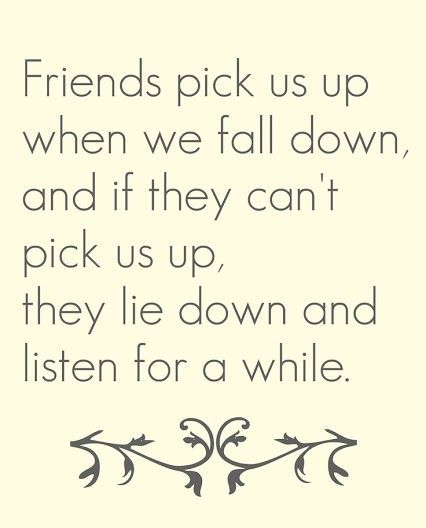 Friends pick us up when we fall down, and if they can't pick us up, they lie…