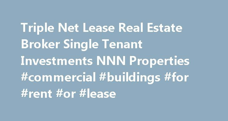 Triple Net Lease Real Estate Broker Single Tenant Investments NNN Properties #commercial #buildings #for #rent #or #lease http://commercial.remmont.com/triple-net-lease-real-estate-broker-single-tenant-investments-nnn-properties-commercial-buildings-for-rent-or-lease/  #commercial lease broker # Broker An individual Investor ( $1M cash) In a 1031 Exchange Looking for a passive investment Interested in single and multi-tenant, triple net lease d properties or Tenants in Common (TIC)…
