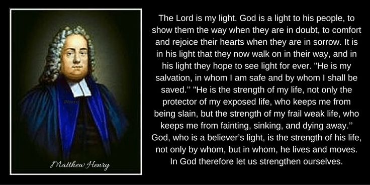 If God be for him, who can be against him? Whom shall I fear? Of whom shall I be afraid? If Omnipotence be his guard, he has no cause to fear; if he knows it to be so, he has no disposition to fear. If God be his light, he fears no shades; if God be his salvation, he fears no colours. -- Matthew Henry--Psalm 27:1