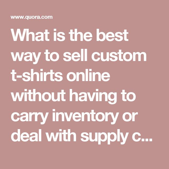 What is the best way to sell custom t-shirts online without having to carry inventory or deal with supply chain, payment processing and shipping? - Quora