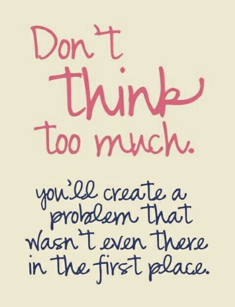 Don't think too much....you'll create a problem that wasn't even there in the first place. #life #worry #quotes