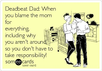 Deadbeat Dad: When you blame the mom for everything, including why you aren't around, so you don't have to take responsibility!