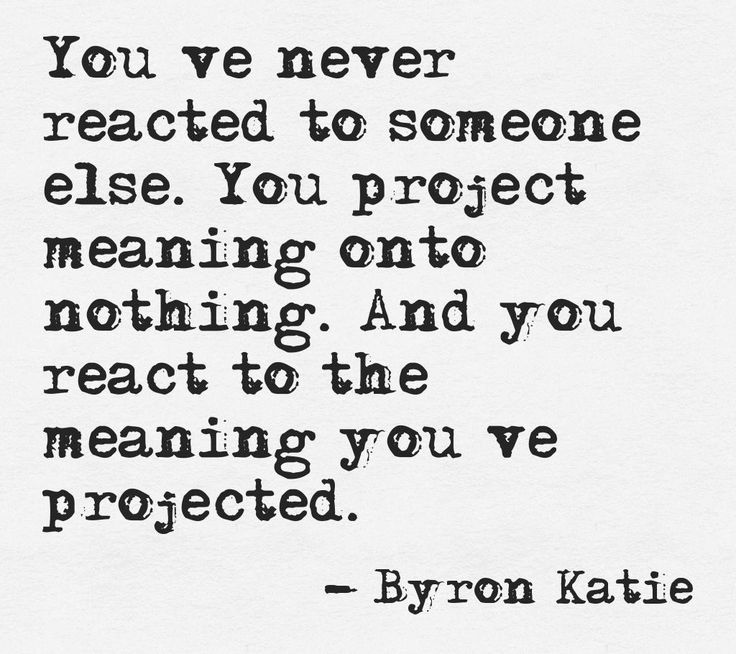 You've never reacted to someone else. You project meaning onto nothing. And you react to the meaning you've projected. —Byron Katie