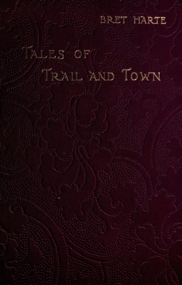 """""""Tales of trail and town"""" by Bret Harte. Published 1898 by Chatto & Windus in London"""