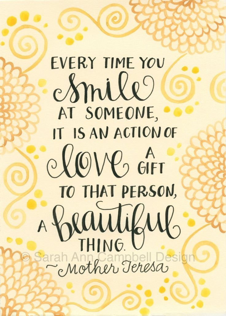 Every time you smile at someone, it is an action of love, a gift to that person, a beautiful thing.    ~Mother Teresa