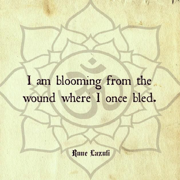I am blooming from the wound where I once bled.