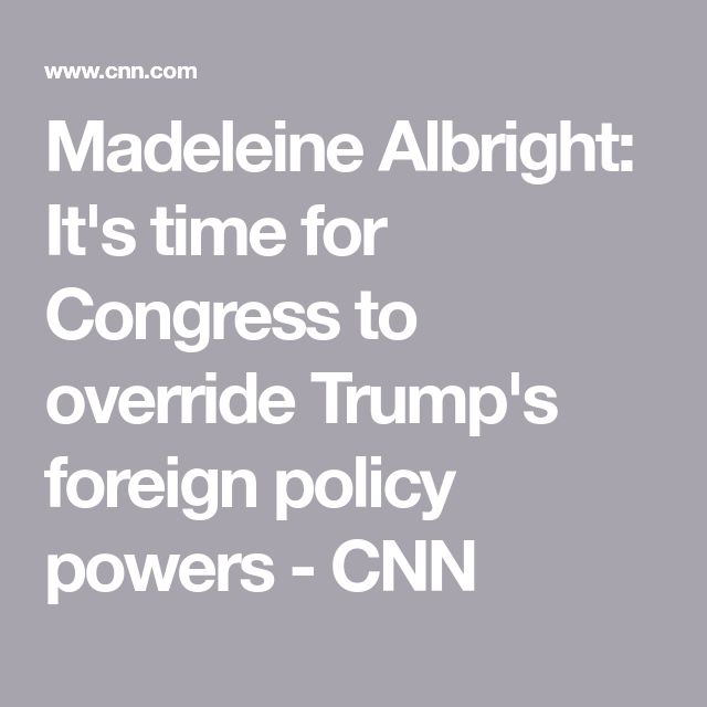 Madeleine Albright: It's time for Congress to override Trump's foreign policy powers - CNN
