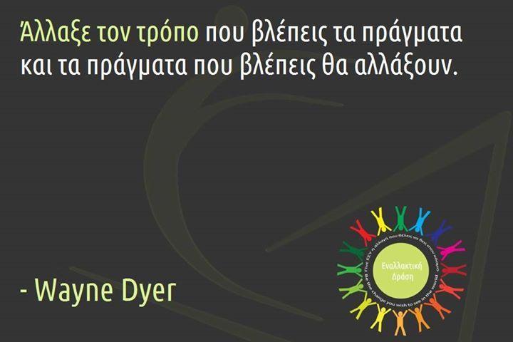 Άλλαξε τον τρόπο που βλέπεις τα πράγματα και τα πράγματα που βλέπεις θα αλλάξουν - Wayne Dyer