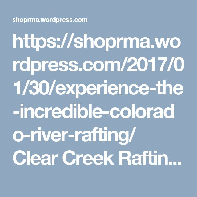 https://shoprma.wordpress.com/2017/01/30/experience-the-incredible-colorado-river-rafting/  Clear Creek Rafting, White Water Rafting Colorado River by Rocky Mountain Adventures.