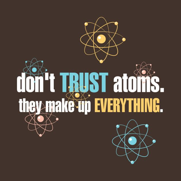 Check Out This Awesome Don 27t Trust Atoms They Make Up Everything Design On Teepublic Dont Trust Graphic Tees Iphone Wallpaper