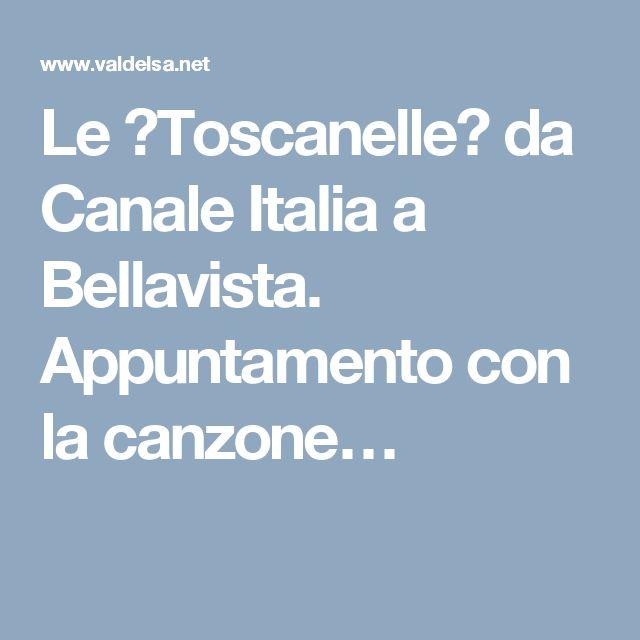 Le �Toscanelle� da Canale Italia a Bellavista. Appuntamento con la canzone…