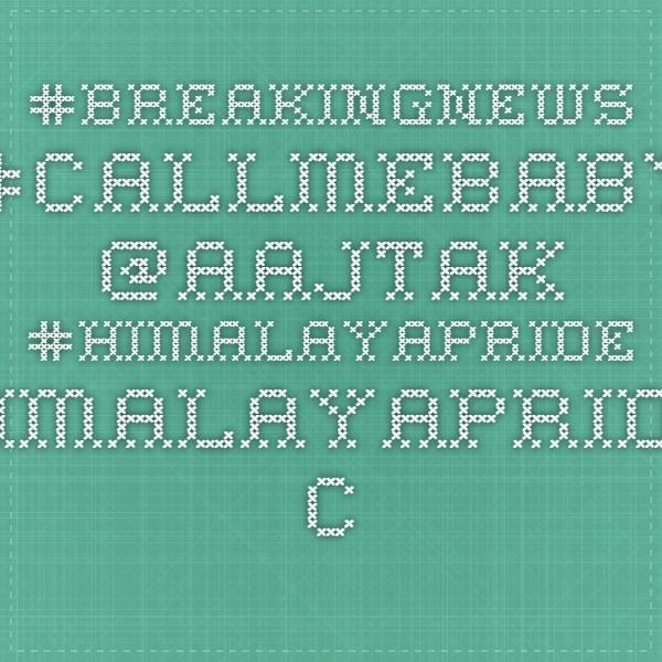 #Breakingnews #callmebaby @aajtak #HimalayaPride himalayapride.co.in