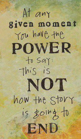 At any given moment, you have the power to say : This is not how the story is going to end.