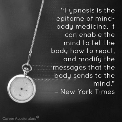 """""""Hypnosis is the epitome of mind-body medicine. It can enable the mind to tell the body how to react, and modify the messages that the body sends to the mind."""" – New York Times"""