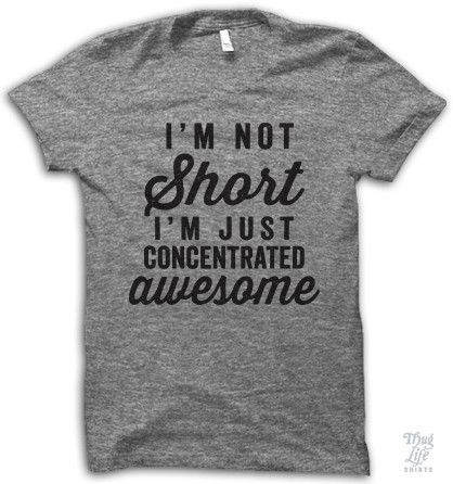 i'm not short, i'm just concentrated awesome!