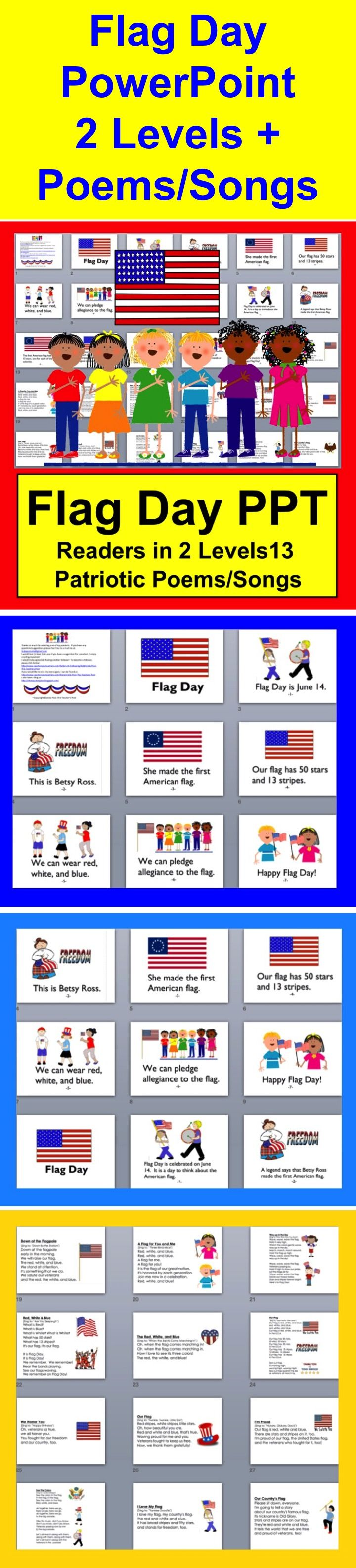 Differentiate with 2 levels, complete with transitions and a few sound effects...  ★ 29 Flag Day Slides – 2 Reading Levels   ★ 13 Flag Day Poems/Songs, some about Flag Day and some about the flag and patriotism  ★ Just show those you like.  ★ Flag Day Poems can be sung to familiar tunes, or chant.