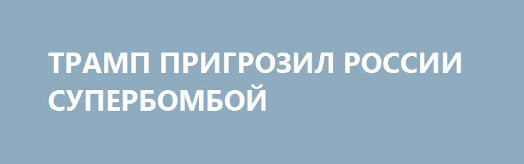 ТРАМП ПРИГРОЗИЛ РОССИИ СУПЕРБОМБОЙ http://rusdozor.ru/2017/04/14/tramp-prigrozil-rossii-superbomboj/  Америка продолжает бесчинствовать. Вчера все мировые агентства шокировали мир вестью: американцы применили в Афганистане своё самое мощное неядерное оружие. Что дальше? Трамп прикажет применять тактические атомные боеприпасы? Зачем это было сделано? Может, это сигнал Москве о том, что Вашингтон готов ...