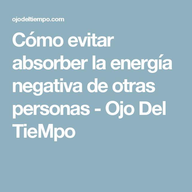 Cómo evitar absorber la energía negativa de otras personas - Ojo Del TieMpo